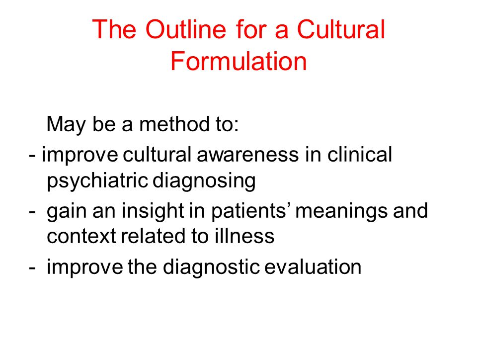 The Outline for a Cultural Formulation May be a method to: - improve cultural awareness in clinical psychiatric diagnosing -gain an insight in patients' meanings and context related to illness -improve the diagnostic evaluation