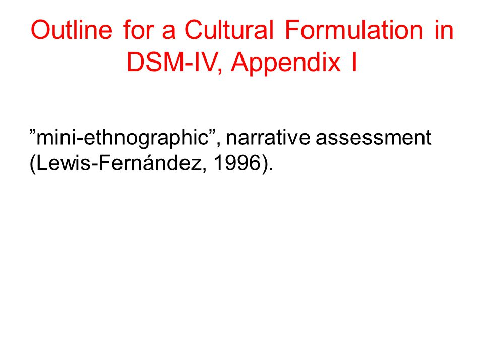 Outline for a Cultural Formulation in DSM-IV, Appendix I mini-ethnographic , narrative assessment (Lewis-Fernández, 1996).