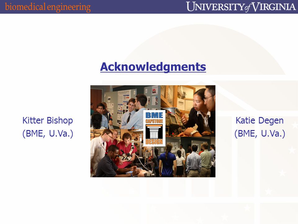 Acknowledgments Kitter Bishop (BME, U.Va.) Katie Degen (BME, U.Va.)