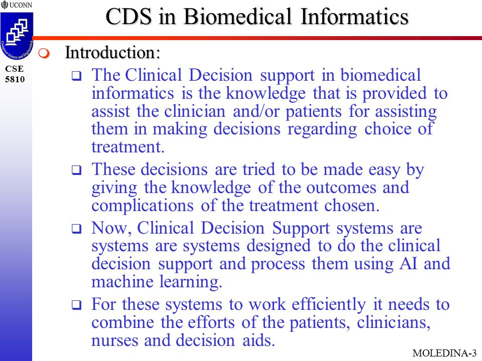 MOLEDINA-3 CSE 5810 CDS in Biomedical Informatics  Introduction:  The Clinical Decision support in biomedical informatics is the knowledge that is provided to assist the clinician and/or patients for assisting them in making decisions regarding choice of treatment.
