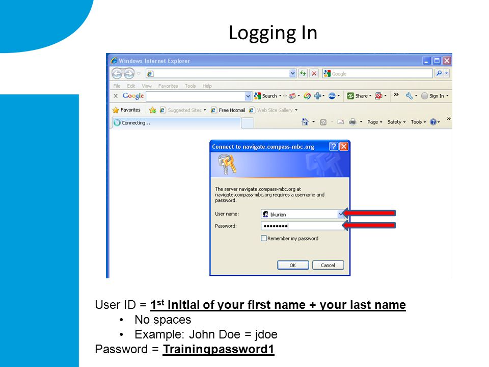 Logging In User ID = 1 st initial of your first name + your last name No spaces Example: John Doe = jdoe Password = Trainingpassword1