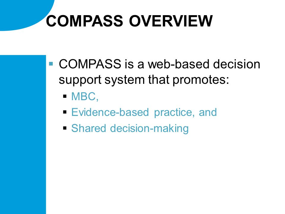 COMPASS OVERVIEW  COMPASS is a web-based decision support system that promotes:  MBC,  Evidence-based practice, and  Shared decision-making