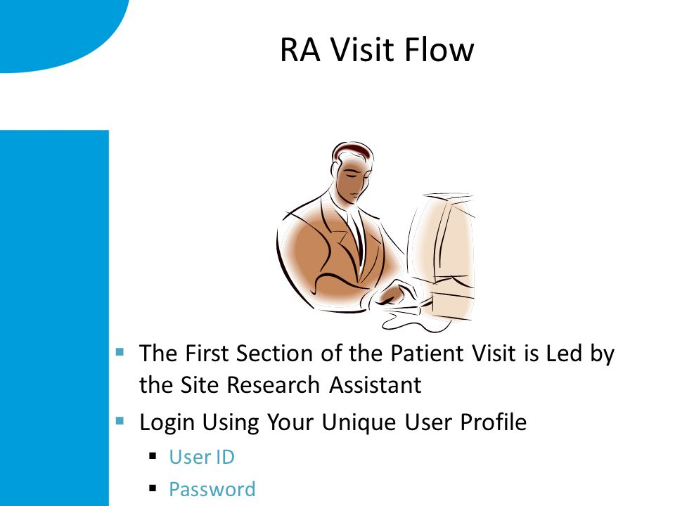  The First Section of the Patient Visit is Led by the Site Research Assistant  Login Using Your Unique User Profile  User ID  Password RA Visit Flow