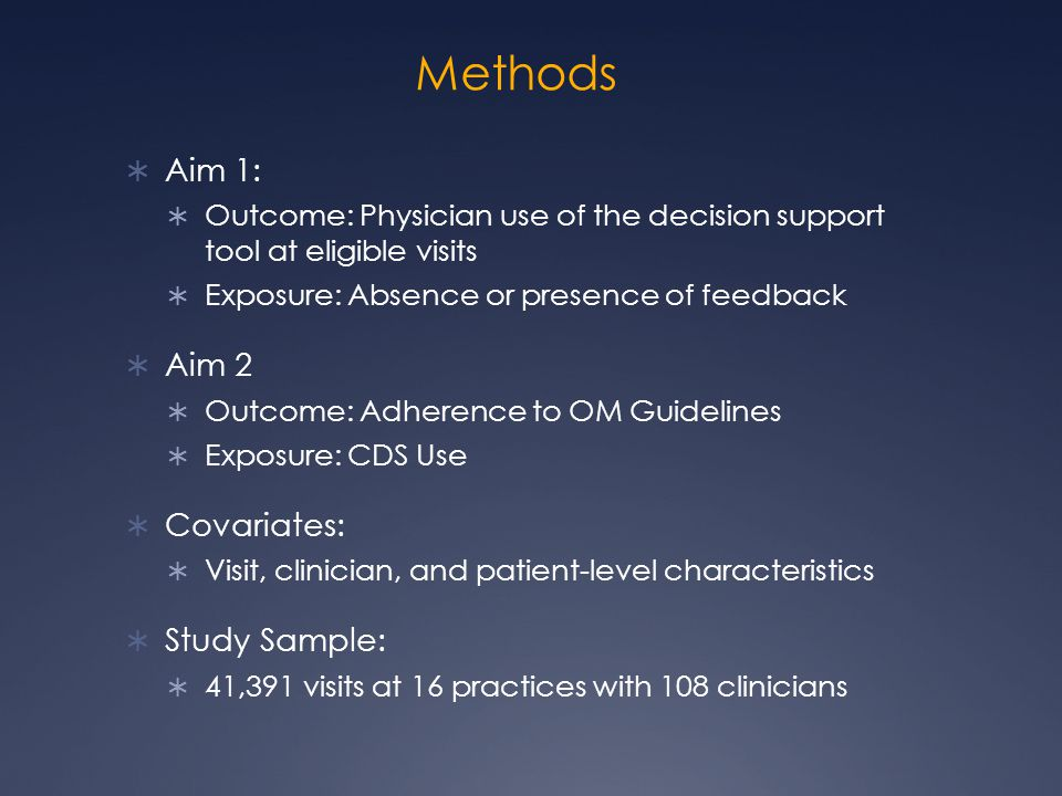 Methods  Aim 1:  Outcome: Physician use of the decision support tool at eligible visits  Exposure: Absence or presence of feedback  Aim 2  Outcome: Adherence to OM Guidelines  Exposure: CDS Use  Covariates:  Visit, clinician, and patient-level characteristics  Study Sample:  41,391 visits at 16 practices with 108 clinicians