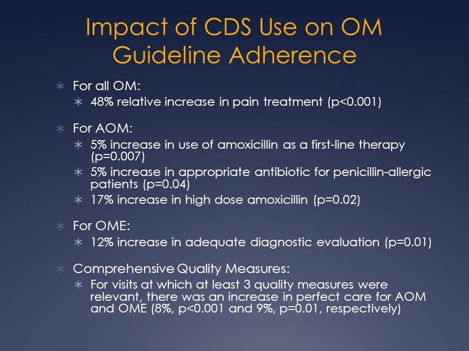 Impact of CDS Use on OM Guideline Adherence  For all OM:  48% relative increase in pain treatment (p<0.001)  For AOM:  5% increase in use of amoxicillin as a first-line therapy (p=0.007)  5% increase in appropriate antibiotic for penicillin-allergic patients (p=0.04)  17% increase in high dose amoxicillin (p=0.02)  For OME:  12% increase in adequate diagnostic evaluation (p=0.01)  Comprehensive Quality Measures:  For visits at which at least 3 quality measures were relevant, there was an increase in perfect care for AOM and OME (8%, p<0.001 and 9%, p=0.01, respectively)
