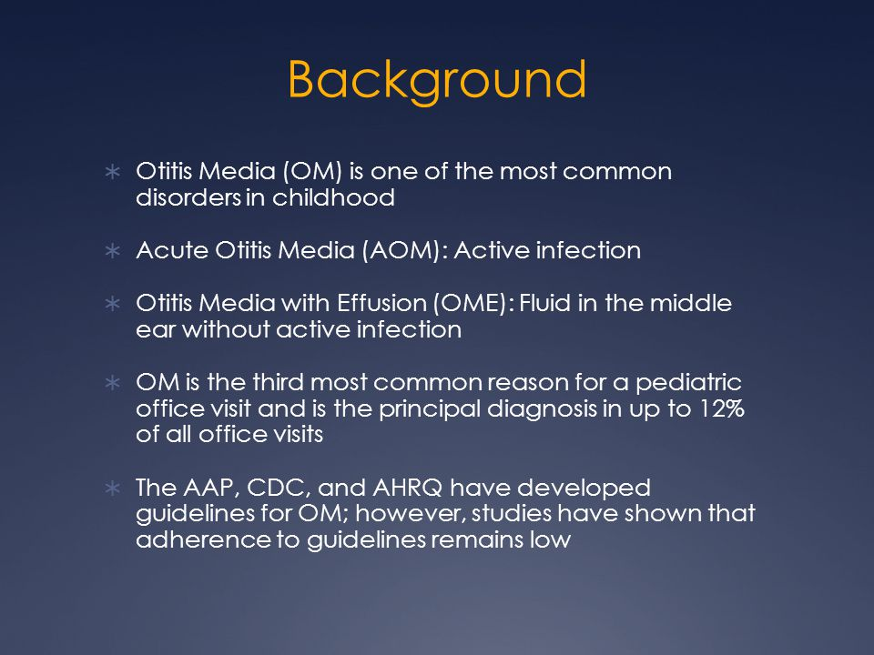 Background  Otitis Media (OM) is one of the most common disorders in childhood  Acute Otitis Media (AOM): Active infection  Otitis Media with Effusion (OME): Fluid in the middle ear without active infection  OM is the third most common reason for a pediatric office visit and is the principal diagnosis in up to 12% of all office visits  The AAP, CDC, and AHRQ have developed guidelines for OM; however, studies have shown that adherence to guidelines remains low