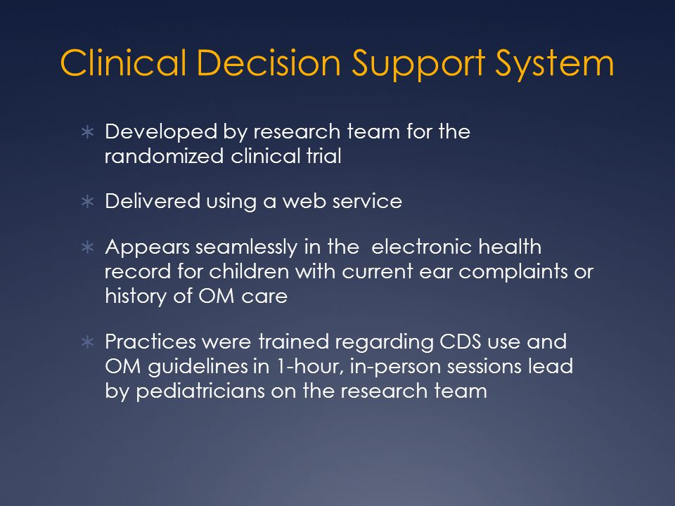Clinical Decision Support System  Developed by research team for the randomized clinical trial  Delivered using a web service  Appears seamlessly in the electronic health record for children with current ear complaints or history of OM care  Practices were trained regarding CDS use and OM guidelines in 1-hour, in-person sessions lead by pediatricians on the research team