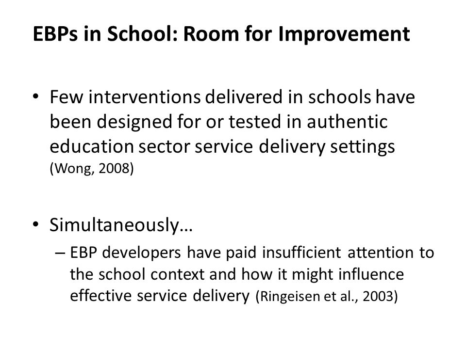 Few interventions delivered in schools have been designed for or tested in authentic education sector service delivery settings (Wong, 2008) Simultaneously… – EBP developers have paid insufficient attention to the school context and how it might influence effective service delivery (Ringeisen et al., 2003) EBPs in School: Room for Improvement