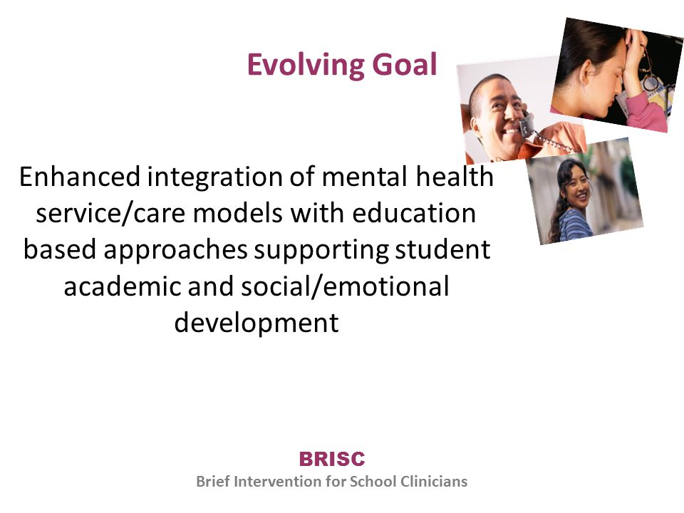Evolving Goal Enhanced integration of mental health service/care models with education based approaches supporting student academic and social/emotional development BRISC Brief Intervention for School Clinicians