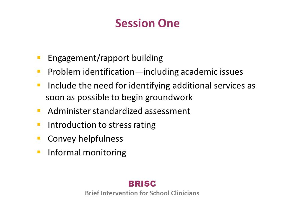 Session One  Engagement/rapport building  Problem identification—including academic issues  Include the need for identifying additional services as soon as possible to begin groundwork  Administer standardized assessment  Introduction to stress rating  Convey helpfulness  Informal monitoring BRISC Brief Intervention for School Clinicians