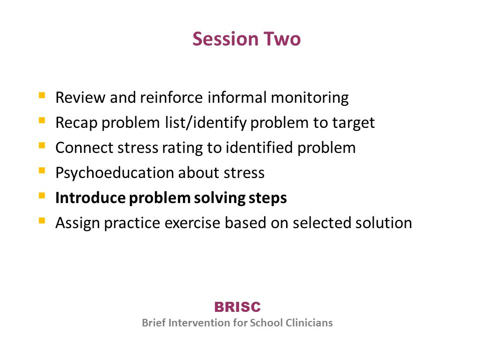 Session Two  Review and reinforce informal monitoring  Recap problem list/identify problem to target  Connect stress rating to identified problem  Psychoeducation about stress  Introduce problem solving steps  Assign practice exercise based on selected solution BRISC Brief Intervention for School Clinicians