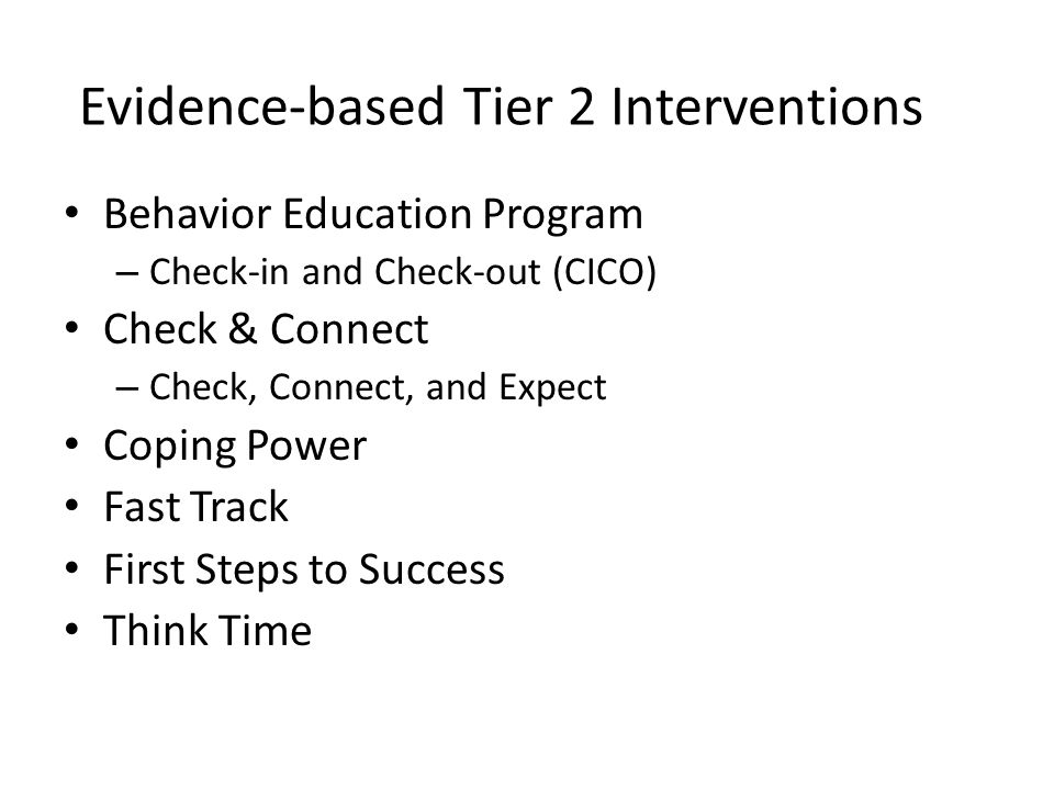 Evidence-based Tier 2 Interventions Behavior Education Program – Check-in and Check-out (CICO) Check & Connect – Check, Connect, and Expect Coping Power Fast Track First Steps to Success Think Time