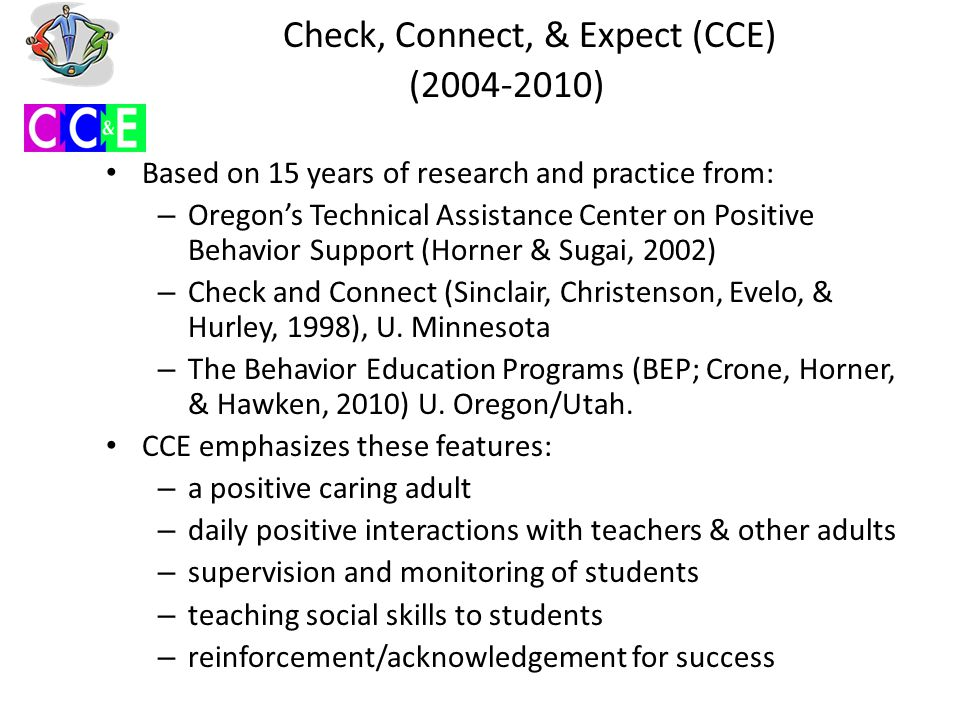 Check, Connect, & Expect (CCE) (2004-2010) Based on 15 years of research and practice from: – Oregon's Technical Assistance Center on Positive Behavior Support (Horner & Sugai, 2002) – Check and Connect (Sinclair, Christenson, Evelo, & Hurley, 1998), U.