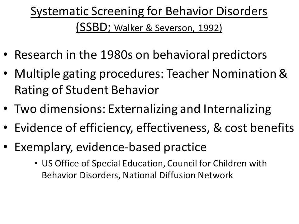 Systematic Screening for Behavior Disorders (SSBD; Walker & Severson, 1992) Research in the 1980s on behavioral predictors Multiple gating procedures: Teacher Nomination & Rating of Student Behavior Two dimensions: Externalizing and Internalizing Evidence of efficiency, effectiveness, & cost benefits Exemplary, evidence-based practice US Office of Special Education, Council for Children with Behavior Disorders, National Diffusion Network