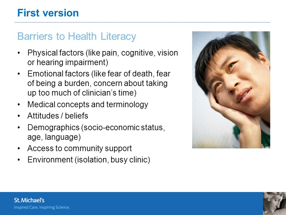 Barriers to Health Literacy Physical factors (like pain, cognitive, vision or hearing impairment) Emotional factors (like fear of death, fear of being a burden, concern about taking up too much of clinician's time) Medical concepts and terminology Attitudes / beliefs Demographics (socio-economic status, age, language) Access to community support Environment (isolation, busy clinic) First version