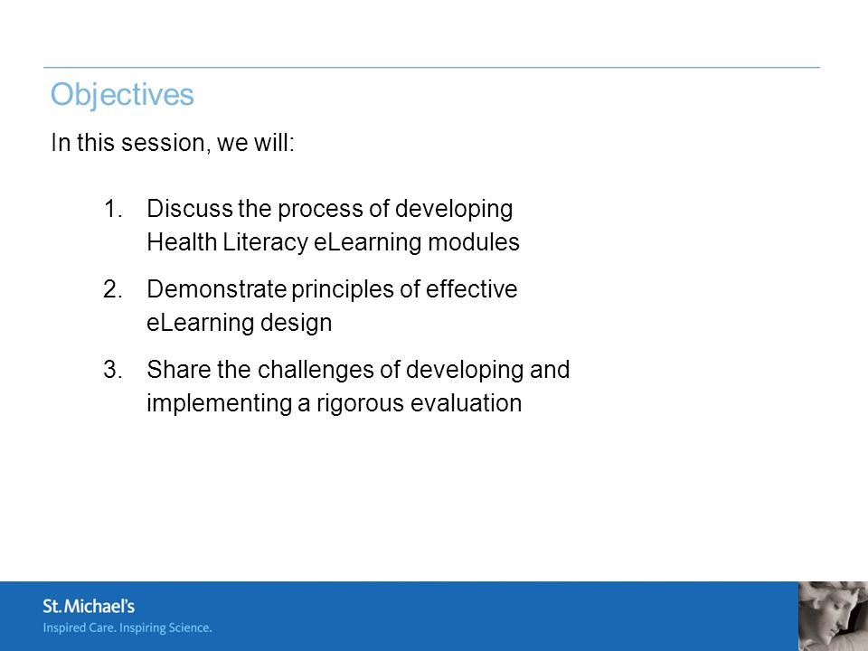 In this session, we will: 1.Discuss the process of developing Health Literacy eLearning modules 2.Demonstrate principles of effective eLearning design 3.Share the challenges of developing and implementing a rigorous evaluation Objectives