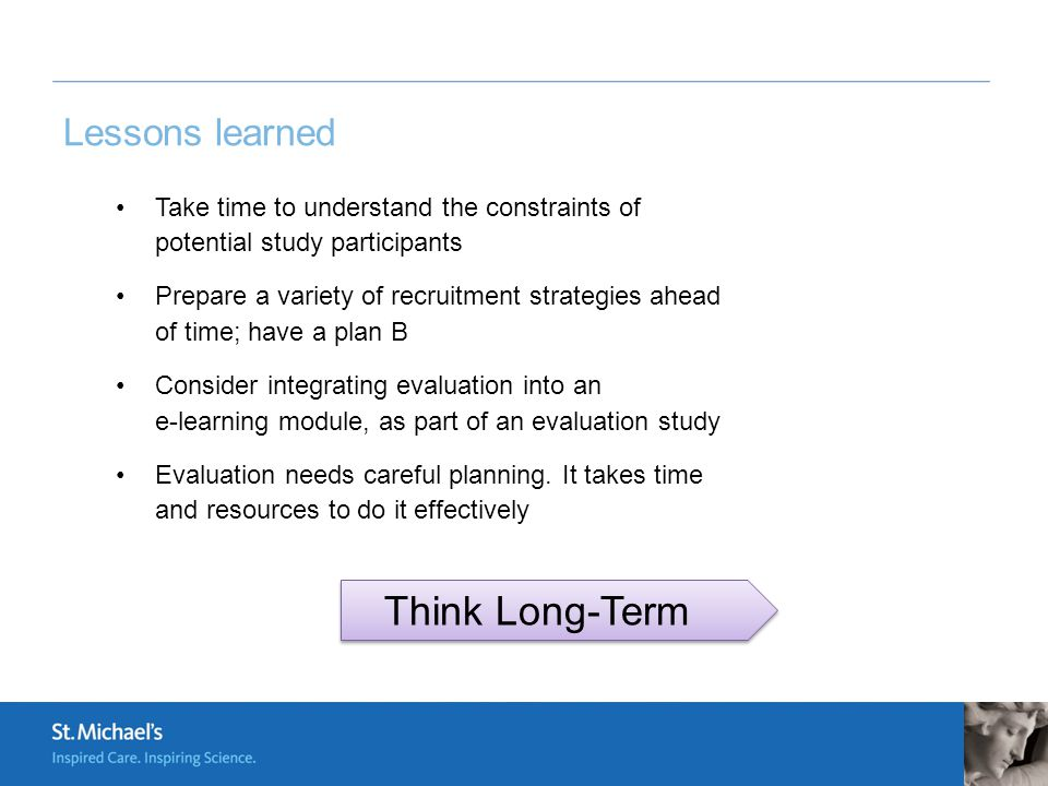 Lessons learned Take time to understand the constraints of potential study participants Prepare a variety of recruitment strategies ahead of time; have a plan B Consider integrating evaluation into an e-learning module, as part of an evaluation study Evaluation needs careful planning.