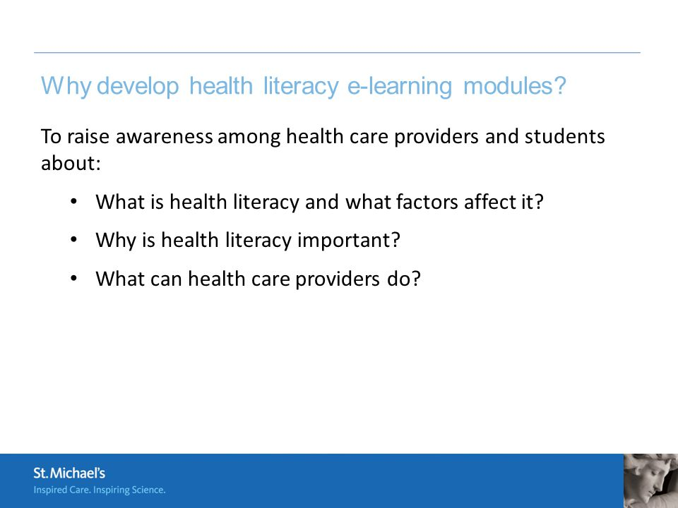 Why develop health literacy e-learning modules? To raise awareness among health care providers and students about: What is health literacy and what fa