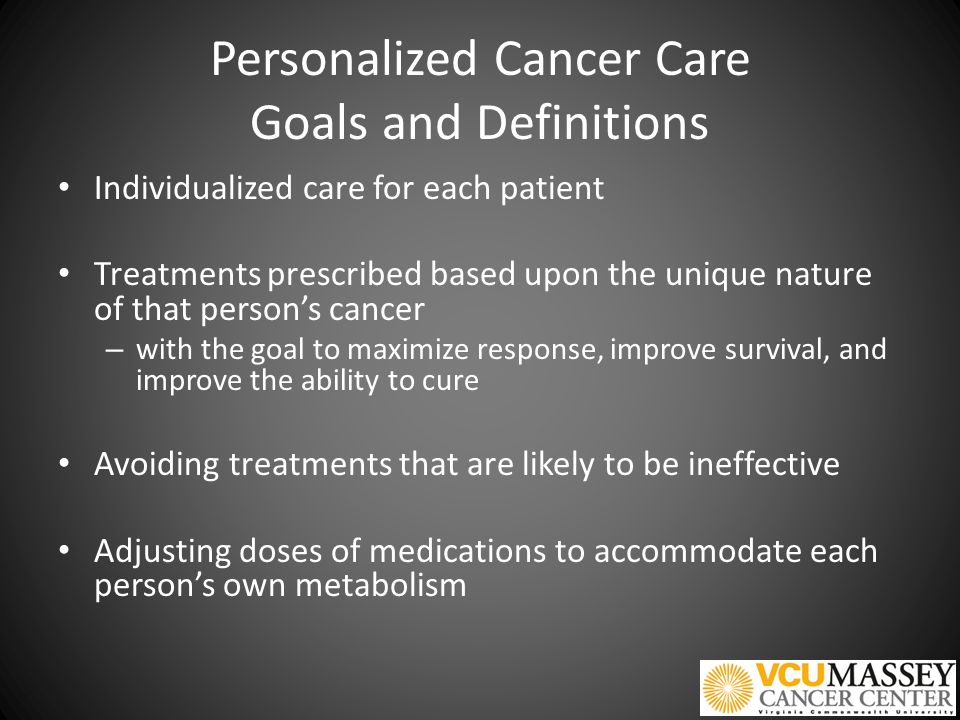 Personalized Cancer Care Goals and Definitions Individualized care for each patient Treatments prescribed based upon the unique nature of that person's cancer – with the goal to maximize response, improve survival, and improve the ability to cure Avoiding treatments that are likely to be ineffective Adjusting doses of medications to accommodate each person's own metabolism