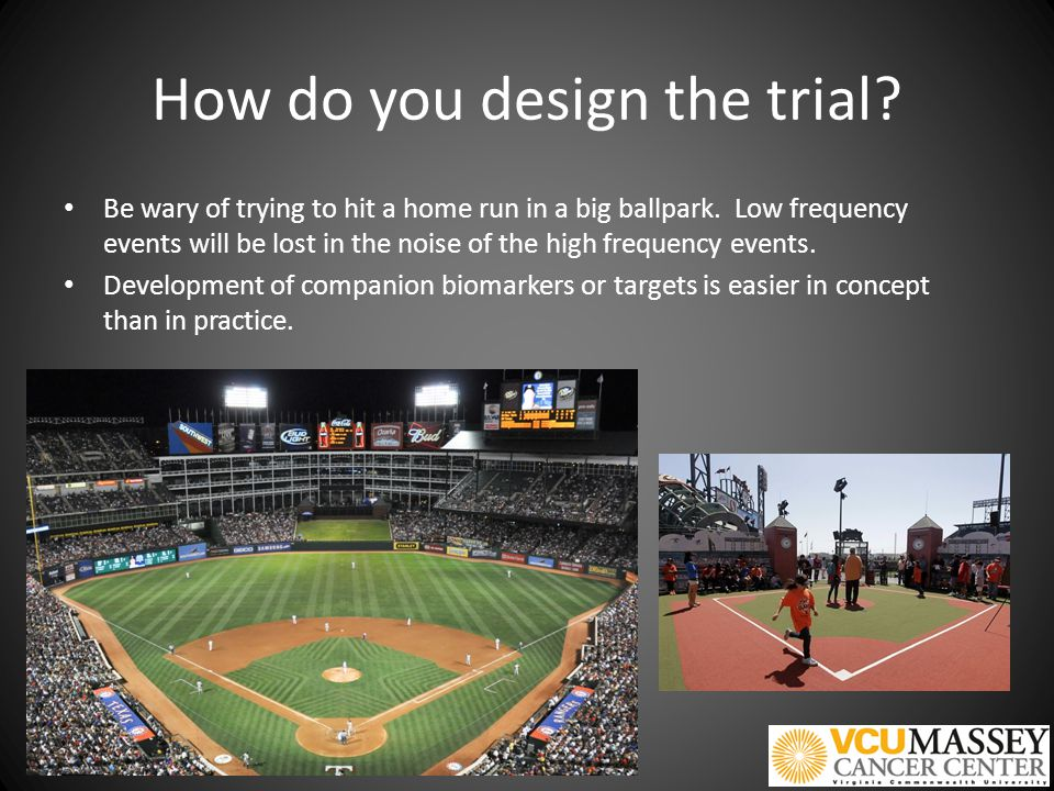 How do you design the trial. Be wary of trying to hit a home run in a big ballpark.