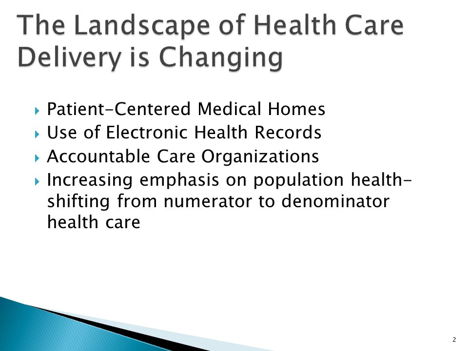  Patient-Centered Medical Homes  Use of Electronic Health Records  Accountable Care Organizations  Increasing emphasis on population health- shifting from numerator to denominator health care 2