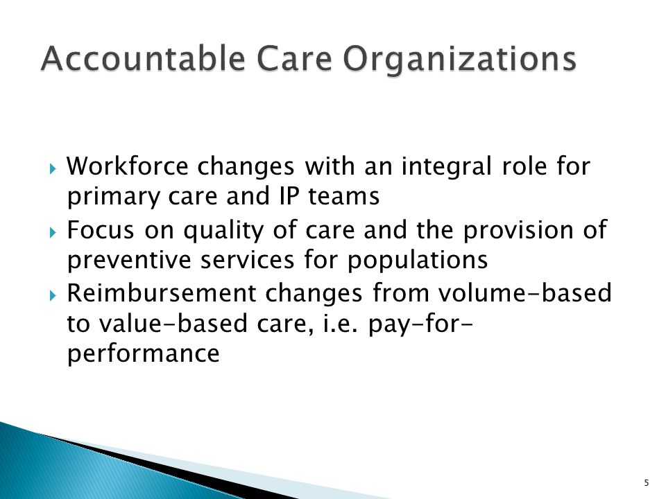  Workforce changes with an integral role for primary care and IP teams  Focus on quality of care and the provision of preventive services for populations  Reimbursement changes from volume-based to value-based care, i.e.