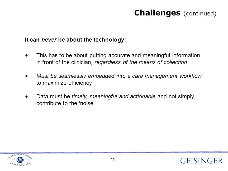 12 It can never be about the technology: This has to be about putting accurate and meaningful information in front of the clinician, regardless of the means of collection Must be seamlessly embedded into a care management workflow to maximize efficiency Data must be timely, meaningful and actionable and not simply contribute to the 'noise' Challenges (continued) 12