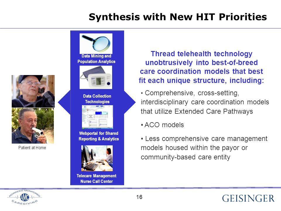 16 Comprehensive, cross-setting, interdisciplinary care coordination models that utilize Extended Care Pathways ACO models Less comprehensive care management models housed within the payor or community-based care entity Synthesis with New HIT Priorities Patient at Home Data Collection Technologies Webportal for Shared Reporting & Analytics Telecare Management Nurse Call Center Data Mining and Population Analytics Thread telehealth technology unobtrusively into best-of-breed care coordination models that best fit each unique structure, including: 16