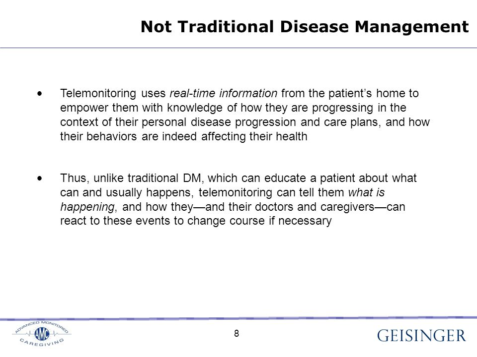 8 Not Traditional Disease Management Telemonitoring uses real-time information from the patient's home to empower them with knowledge of how they are progressing in the context of their personal disease progression and care plans, and how their behaviors are indeed affecting their health Thus, unlike traditional DM, which can educate a patient about what can and usually happens, telemonitoring can tell them what is happening, and how they—and their doctors and caregivers—can react to these events to change course if necessary 8