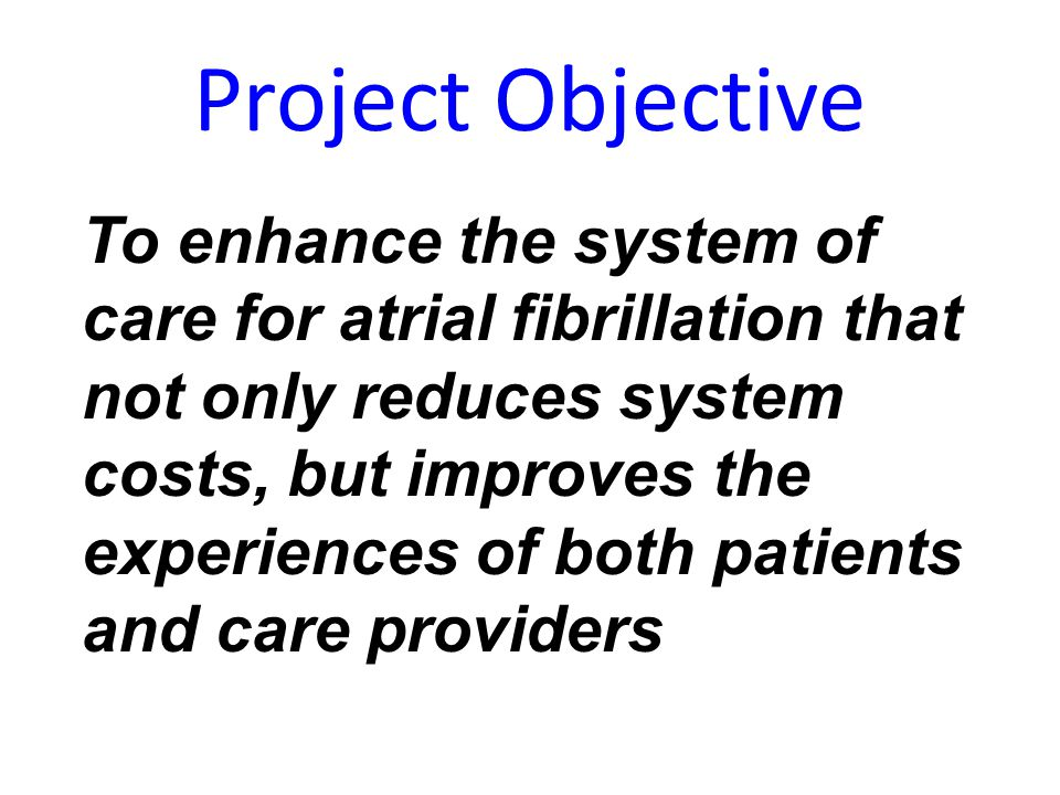 Project Objective To enhance the system of care for atrial fibrillation that not only reduces system costs, but improves the experiences of both patie