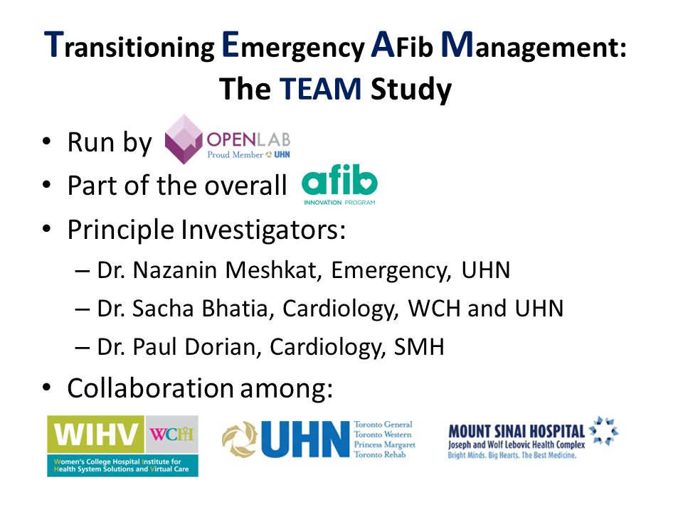 T ransitioning E mergency A Fib M anagement: The TEAM Study Run by Part of the overall Principle Investigators: – Dr. Nazanin Meshkat, Emergency, UHN
