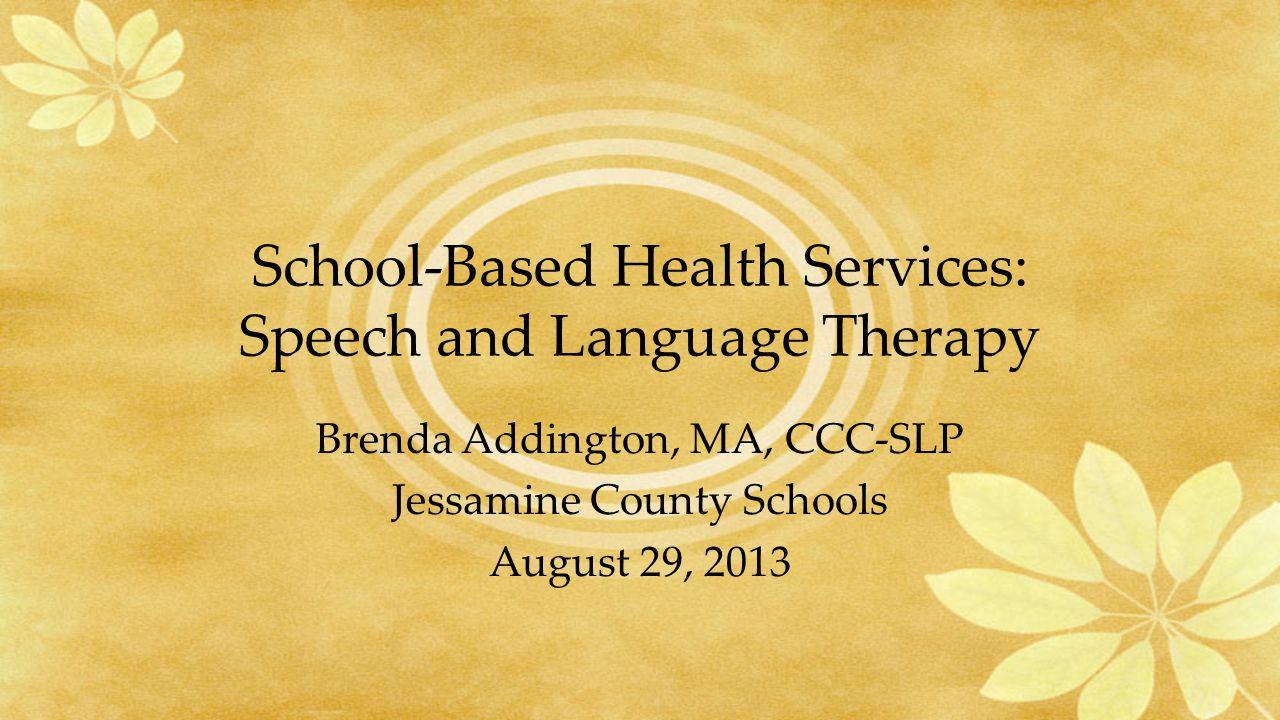 School-Based Health Services: Speech and Language Therapy Brenda Addington, MA, CCC-SLP Jessamine County Schools August 29, 2013