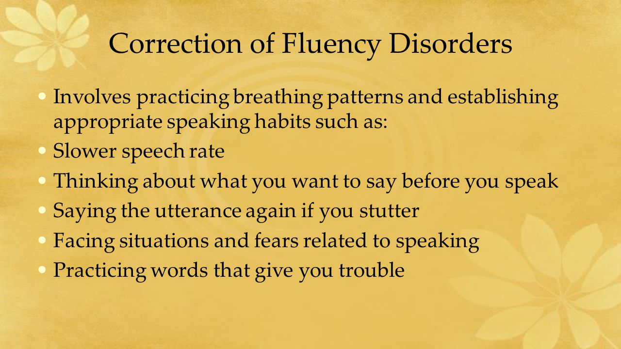 Correction of Fluency Disorders Involves practicing breathing patterns and establishing appropriate speaking habits such as: Slower speech rate Thinking about what you want to say before you speak Saying the utterance again if you stutter Facing situations and fears related to speaking Practicing words that give you trouble