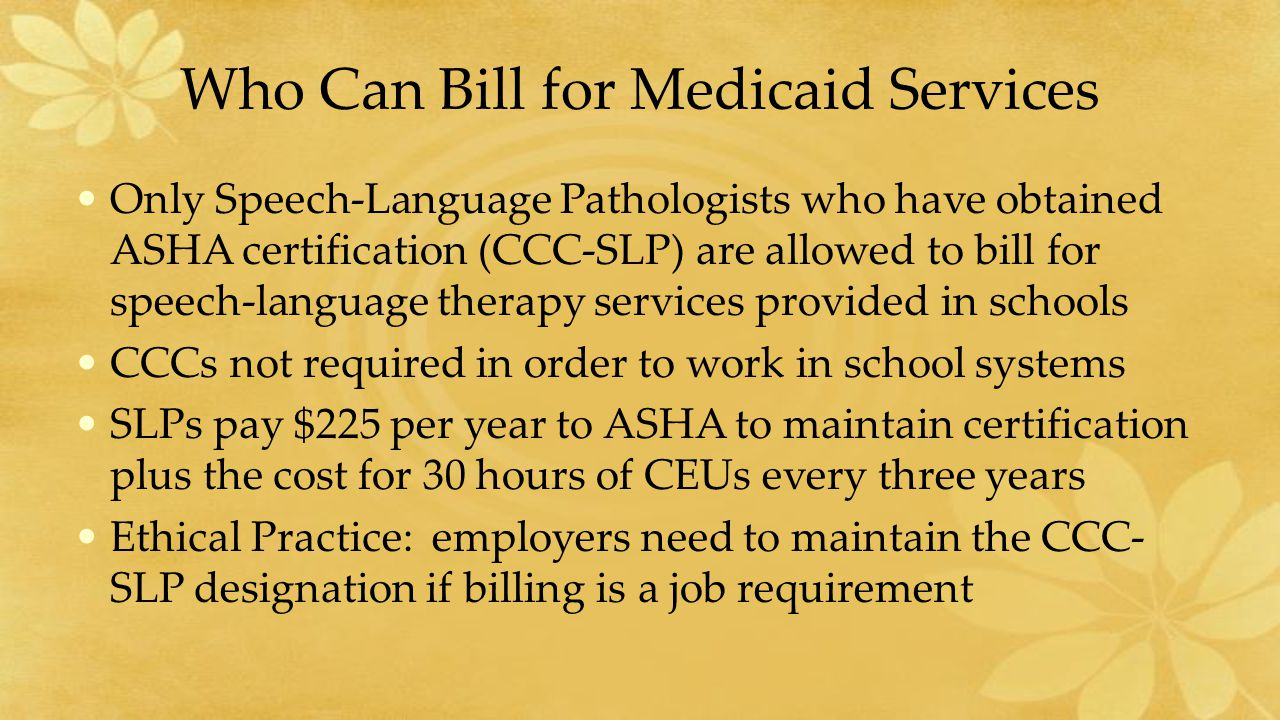 Who Can Bill for Medicaid Services Only Speech-Language Pathologists who have obtained ASHA certification (CCC-SLP) are allowed to bill for speech-language therapy services provided in schools CCCs not required in order to work in school systems SLPs pay $225 per year to ASHA to maintain certification plus the cost for 30 hours of CEUs every three years Ethical Practice: employers need to maintain the CCC- SLP designation if billing is a job requirement