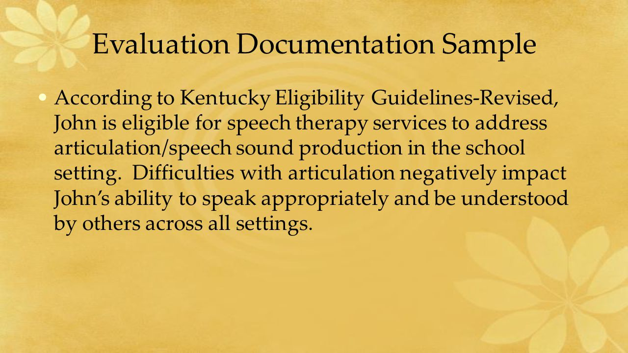 Evaluation Documentation Sample According to Kentucky Eligibility Guidelines-Revised, John is eligible for speech therapy services to address articulation/speech sound production in the school setting.