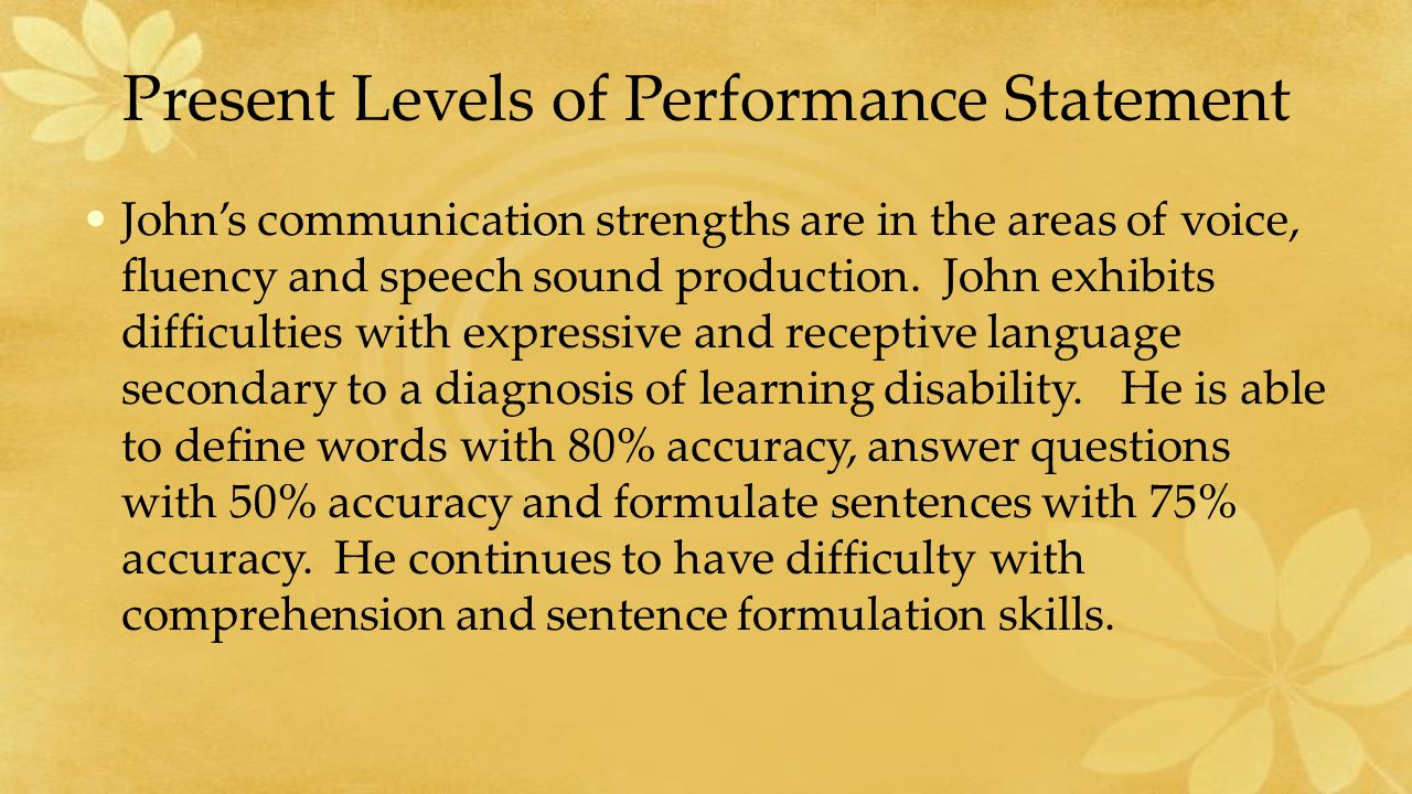 Present Levels of Performance Statement John's communication strengths are in the areas of voice, fluency and speech sound production.