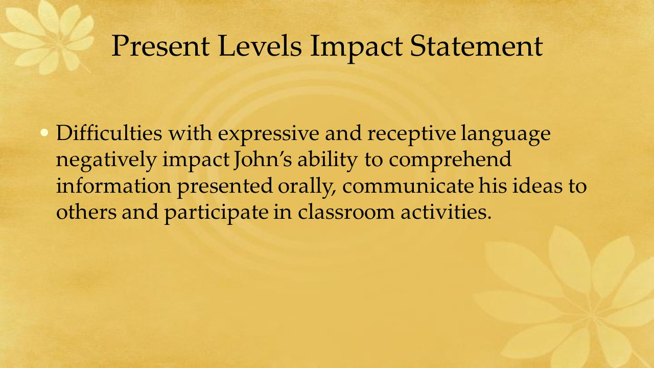 Present Levels Impact Statement Difficulties with expressive and receptive language negatively impact John's ability to comprehend information presented orally, communicate his ideas to others and participate in classroom activities.