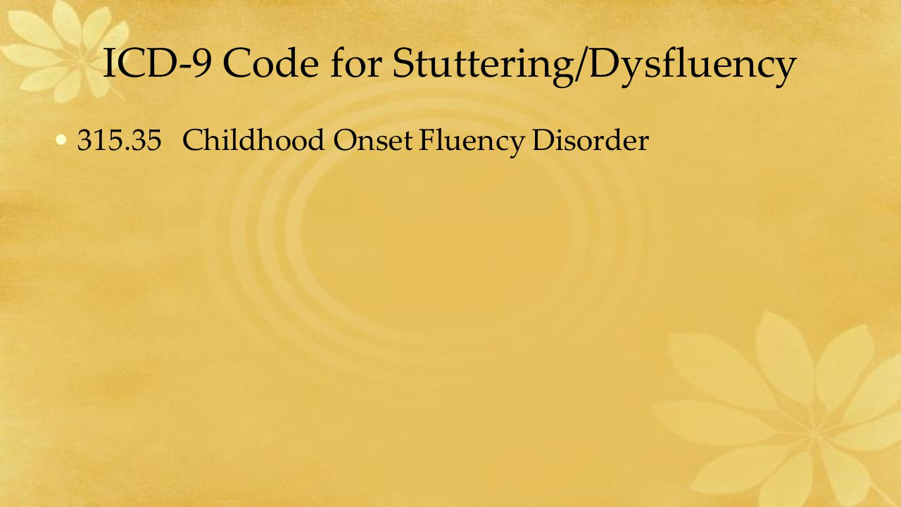 ICD-9 Code for Stuttering/Dysfluency 315.35 Childhood Onset Fluency Disorder
