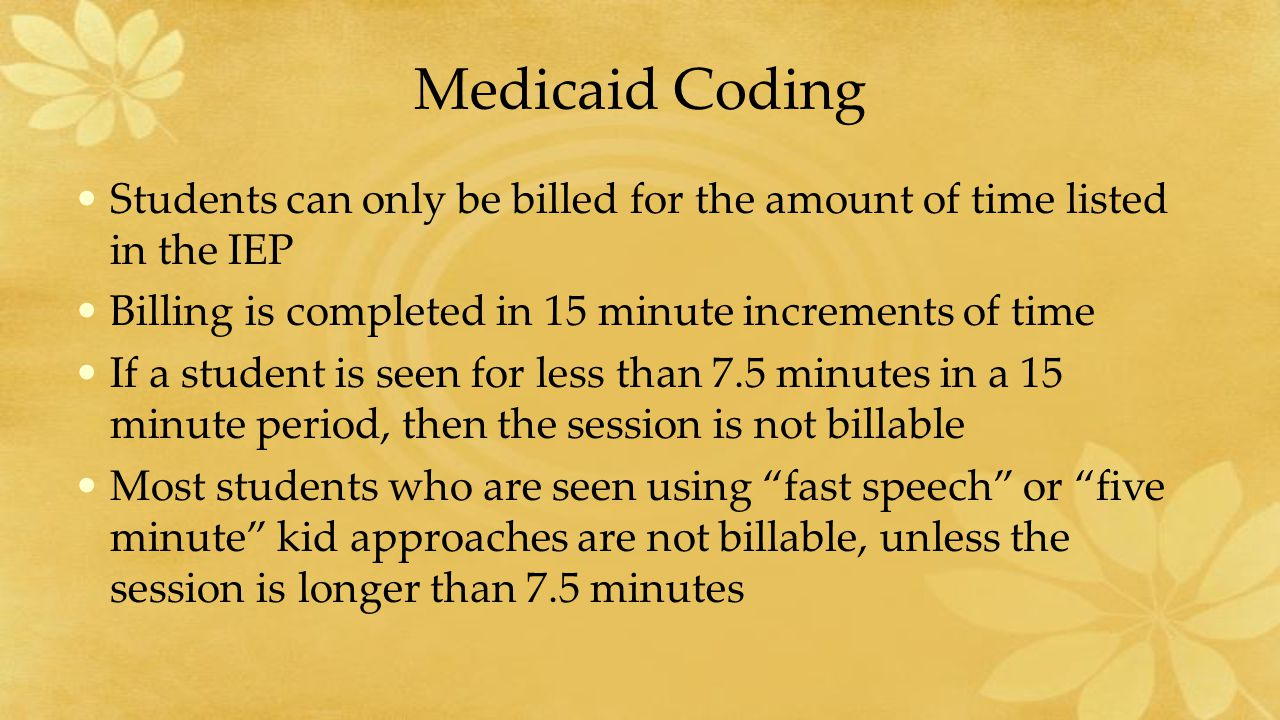 Medicaid Coding Students can only be billed for the amount of time listed in the IEP Billing is completed in 15 minute increments of time If a student is seen for less than 7.5 minutes in a 15 minute period, then the session is not billable Most students who are seen using fast speech or five minute kid approaches are not billable, unless the session is longer than 7.5 minutes