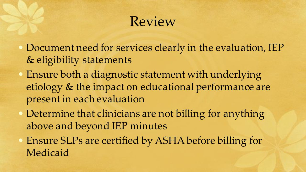 Review Document need for services clearly in the evaluation, IEP & eligibility statements Ensure both a diagnostic statement with underlying etiology & the impact on educational performance are present in each evaluation Determine that clinicians are not billing for anything above and beyond IEP minutes Ensure SLPs are certified by ASHA before billing for Medicaid