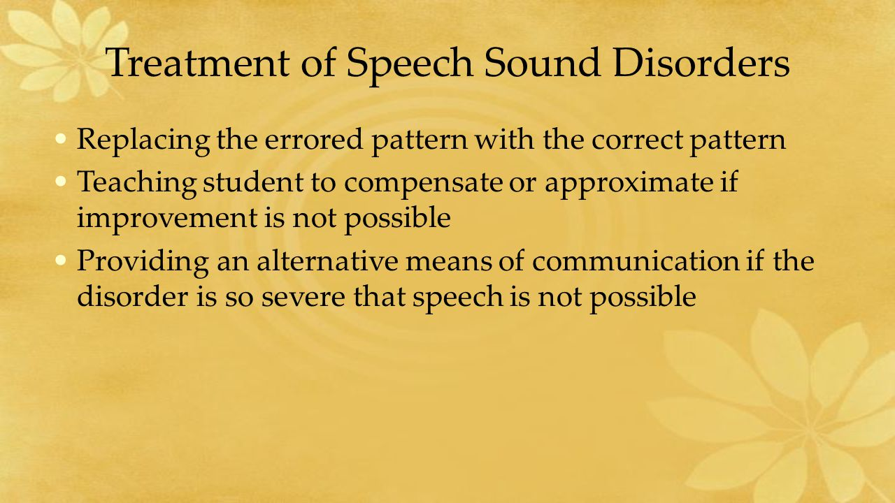 Treatment of Speech Sound Disorders Replacing the errored pattern with the correct pattern Teaching student to compensate or approximate if improvement is not possible Providing an alternative means of communication if the disorder is so severe that speech is not possible