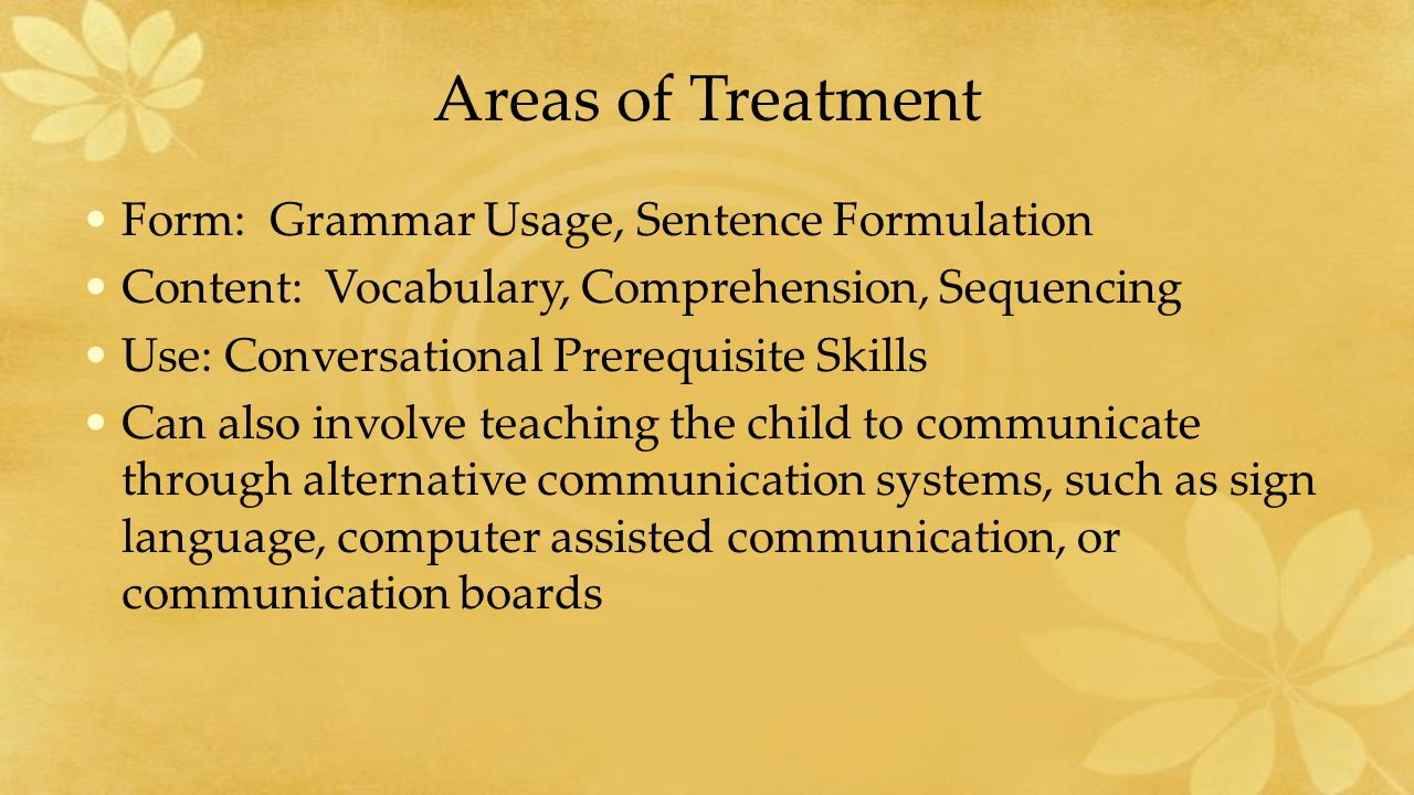 Areas of Treatment Form: Grammar Usage, Sentence Formulation Content: Vocabulary, Comprehension, Sequencing Use: Conversational Prerequisite Skills Can also involve teaching the child to communicate through alternative communication systems, such as sign language, computer assisted communication, or communication boards