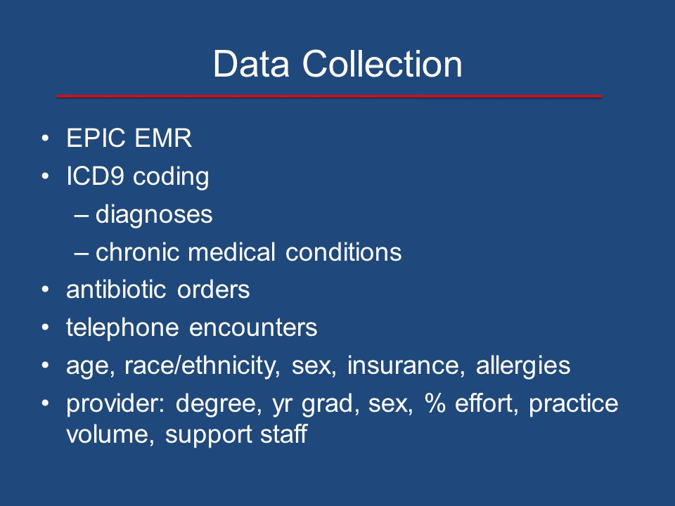 Data Collection EPIC EMR ICD9 coding –diagnoses –chronic medical conditions antibiotic orders telephone encounters age, race/ethnicity, sex, insurance