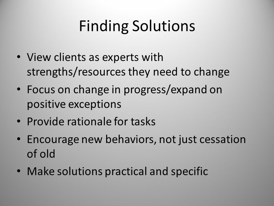 Finding Solutions View clients as experts with strengths/resources they need to change Focus on change in progress/expand on positive exceptions Provide rationale for tasks Encourage new behaviors, not just cessation of old Make solutions practical and specific