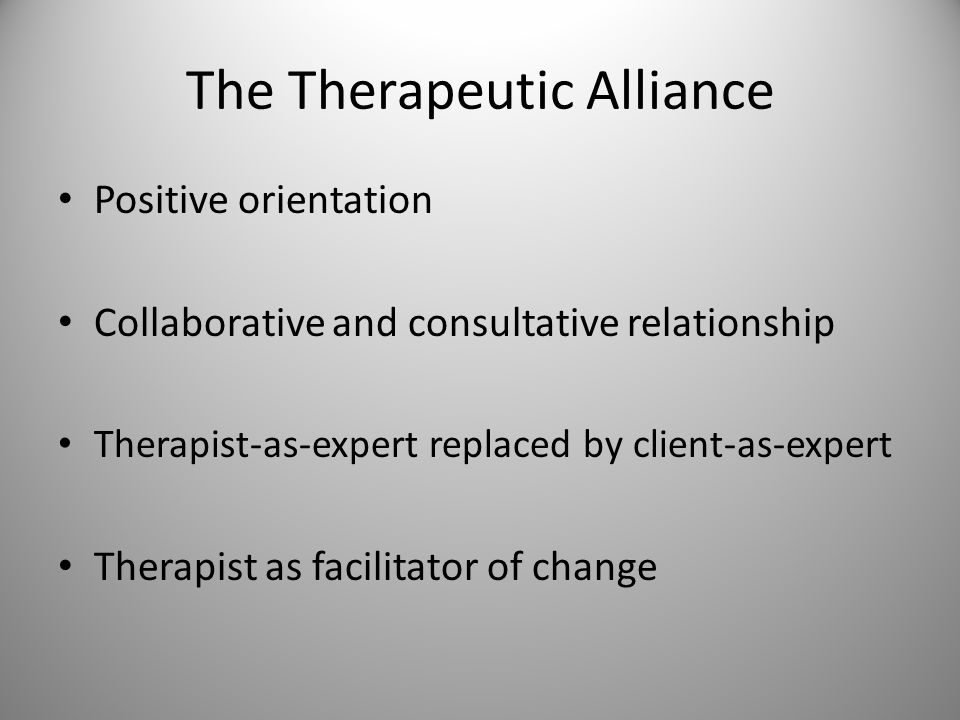 The Therapeutic Alliance Positive orientation Collaborative and consultative relationship Therapist-as-expert replaced by client-as-expert Therapist as facilitator of change