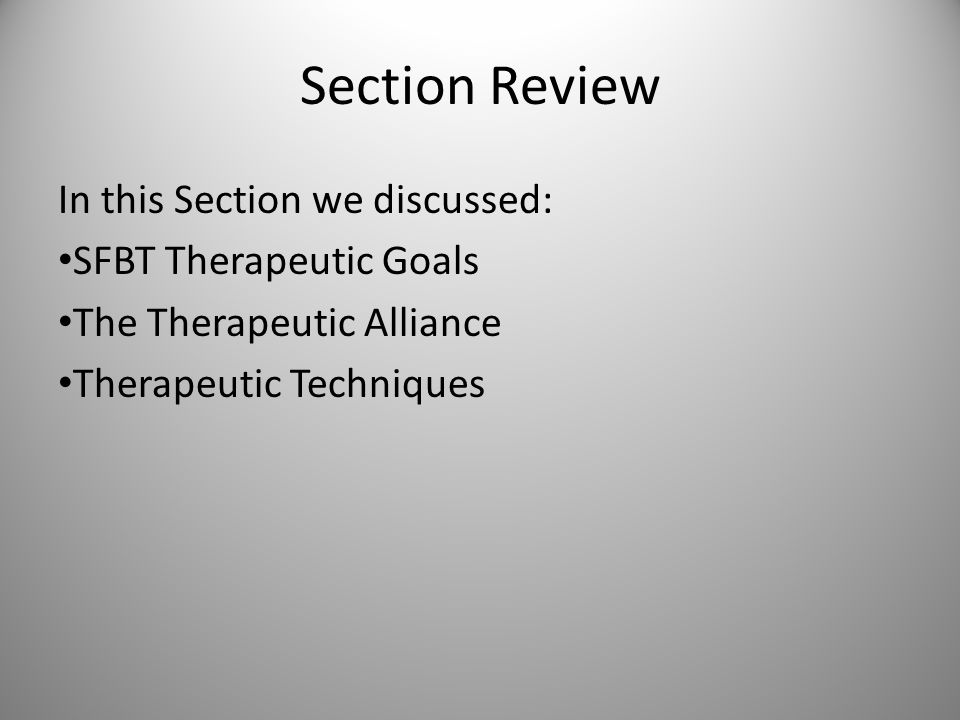 Section Review In this Section we discussed: SFBT Therapeutic Goals The Therapeutic Alliance Therapeutic Techniques