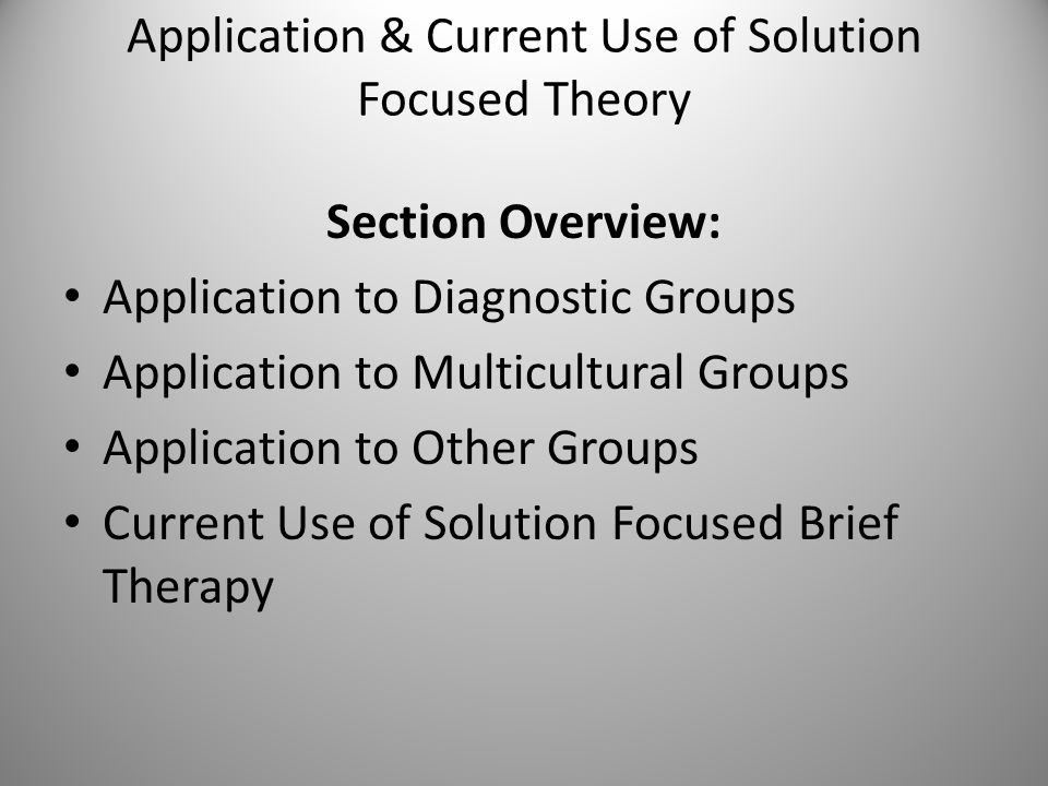 Application & Current Use of Solution Focused Theory Section Overview: Application to Diagnostic Groups Application to Multicultural Groups Application to Other Groups Current Use of Solution Focused Brief Therapy