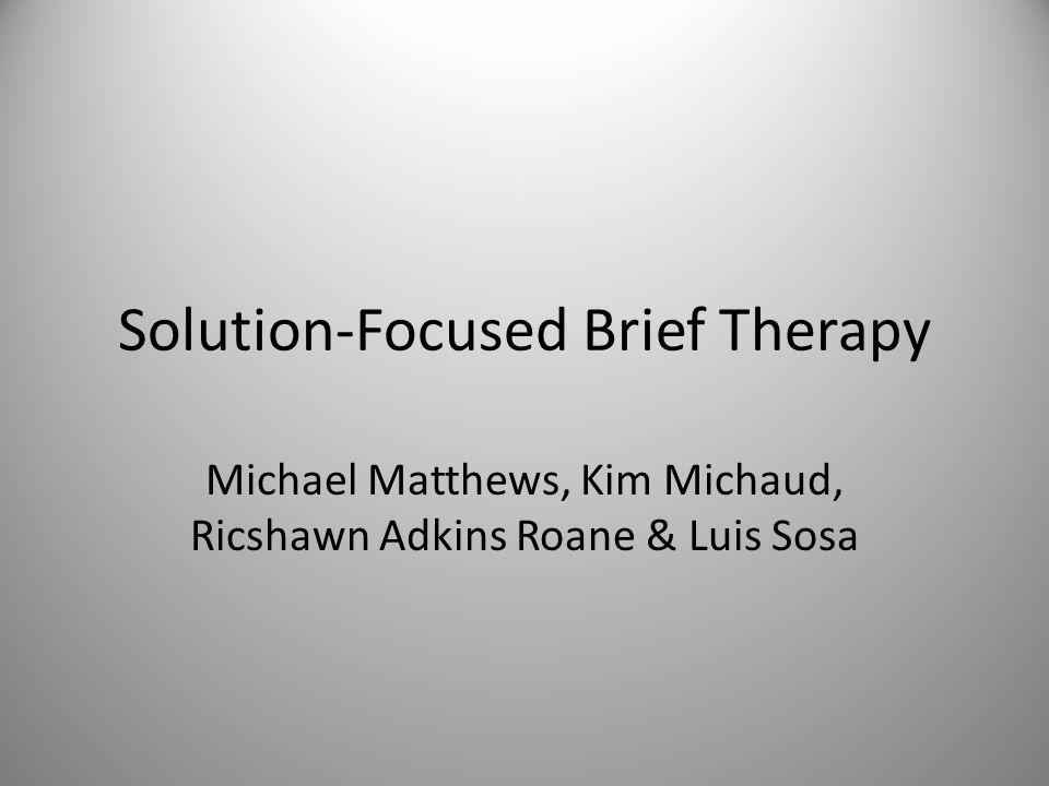 Solution-Focused Brief Therapy Michael Matthews, Kim Michaud, Ricshawn Adkins Roane & Luis Sosa