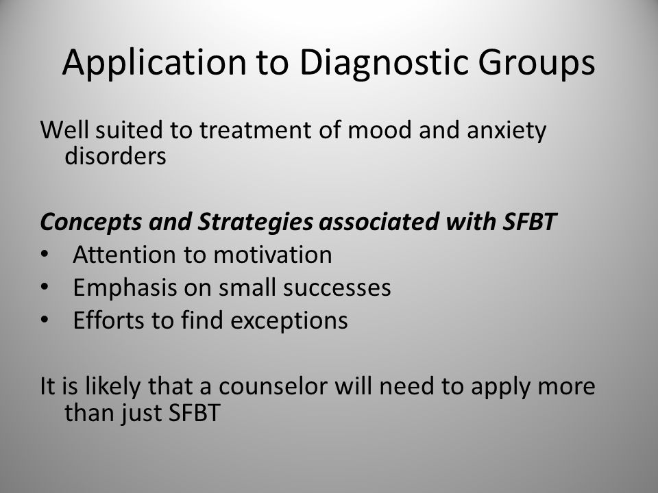 Application to Diagnostic Groups Well suited to treatment of mood and anxiety disorders Concepts and Strategies associated with SFBT Attention to motivation Emphasis on small successes Efforts to find exceptions It is likely that a counselor will need to apply more than just SFBT