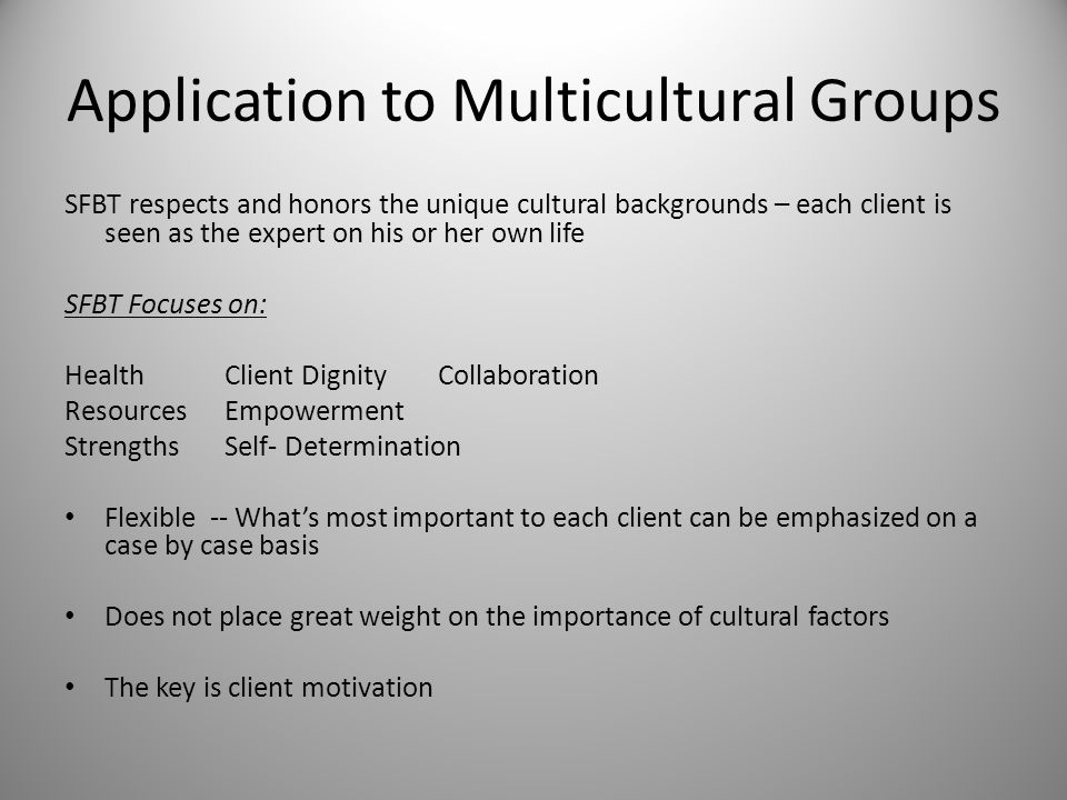 Application to Multicultural Groups SFBT respects and honors the unique cultural backgrounds – each client is seen as the expert on his or her own life SFBT Focuses on: HealthClient Dignity Collaboration ResourcesEmpowerment StrengthsSelf- Determination Flexible -- What's most important to each client can be emphasized on a case by case basis Does not place great weight on the importance of cultural factors The key is client motivation